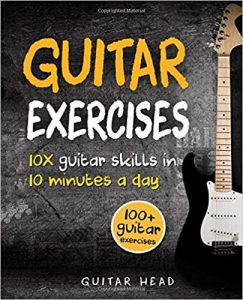 Guitar Exercises: 10x Guitar Skills in 10 Minutes a Day: An Arsenal of 100+ Exercises for All Areas